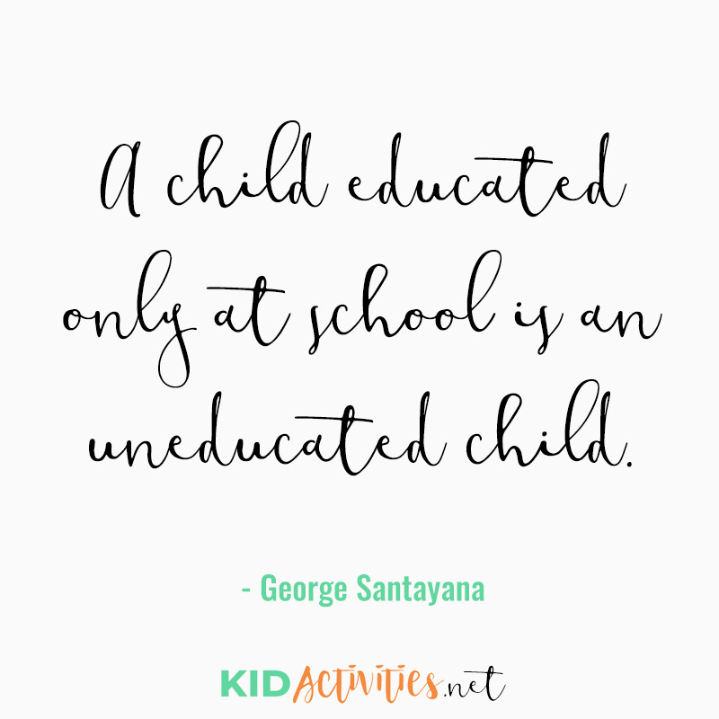 Inspirational Quotes for Teachers (A child educated only at school is an uneducated child. - George Santayana)