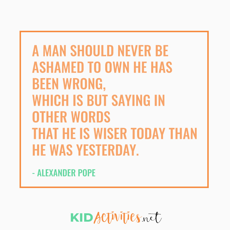 Inspirational Quotes for Teachers (A man should never be ashamed to own he has been wrong, which is but saying in other words that he is wiser today than he was yesterday. - Alexander Pope}
