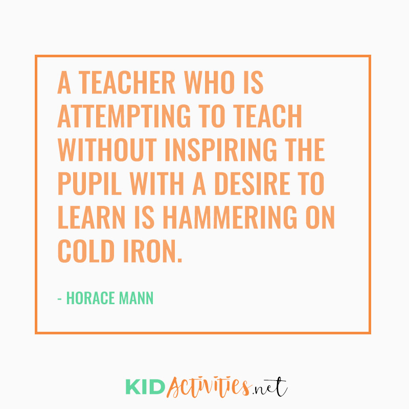 Inspirational Quotes for Teachers (A teacher who is attempting to teach without inspiring the pupil with a desire to learn is hammering on cold iron. - Horace Mann)