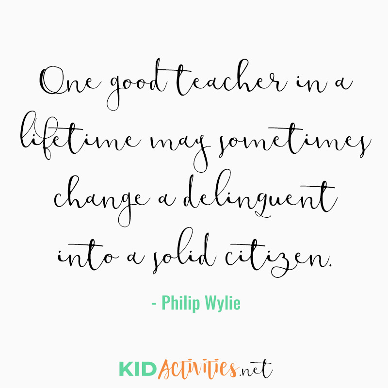 Inspirational Quotes for Teachers (One good teacher in a lifetime may sometimes change a delinquent into a solid citizen. - Philip Wylie)