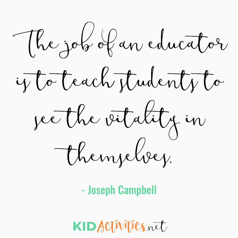 Inspirational Quotes for Teachers (The job of an educator is to teach students to see the vitality in themselves. - Joseph Campbell