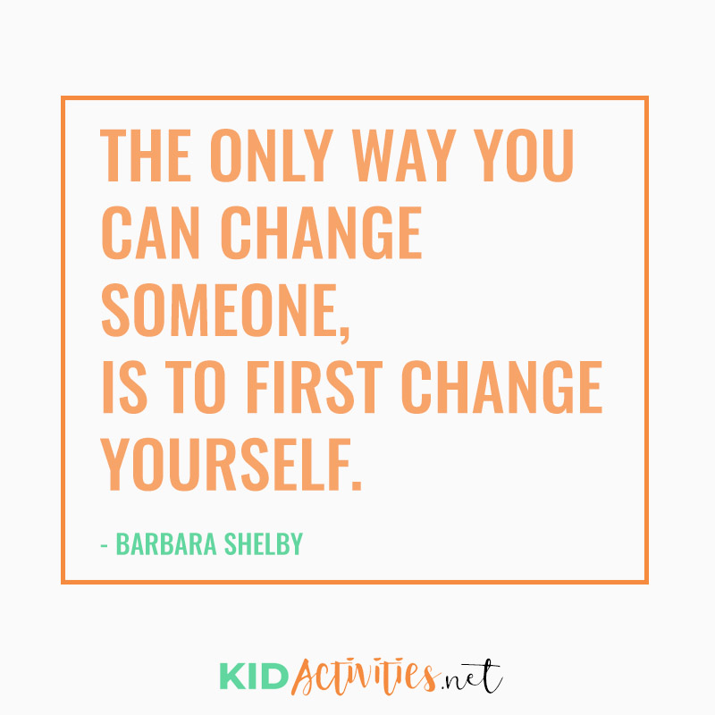 Inspirational Quotes for Teachers (The only way you can change someone, Is to first change yourself. - Barbara Shelby
